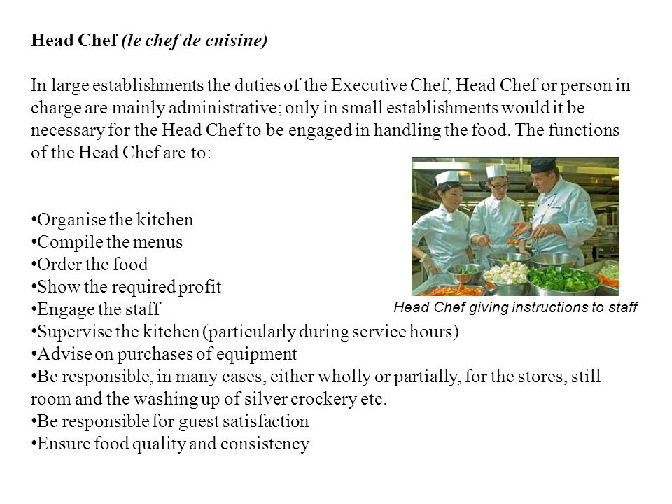 Head Chef (le chef de cuisine) In large establishments the duties of the Executive Chef, Head Chef or person in charge are mainly administrative; only in small establishments would it be necessary for the Head Chef to be engaged in handling the food.