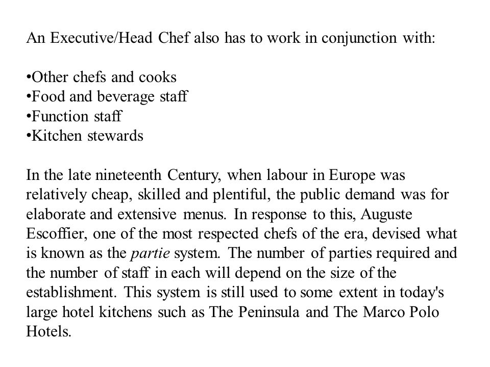 An Executive/Head Chef also has to work in conjunction with: Other chefs and cooks Food and beverage staff Function staff Kitchen stewards In the late nineteenth Century, when labour in Europe was relatively cheap, skilled and plentiful, the public demand was for elaborate and extensive menus.