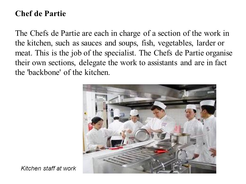 Chef de Partie The Chefs de Partie are each in charge of a section of the work in the kitchen, such as sauces and soups, fish, vegetables, larder or meat.