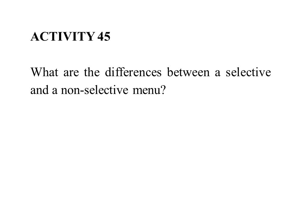 ACTIVITY 45 What are the differences between a selective and a non-selective menu?