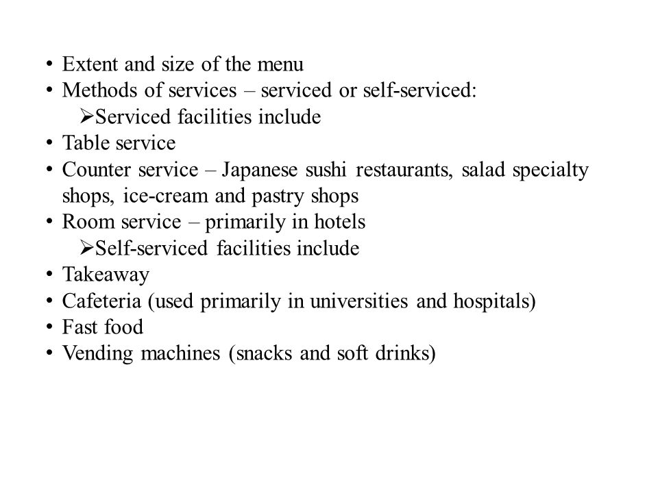 Extent and size of the menu Methods of services – serviced or self-serviced: Serviced facilities include Table service Counter service – Japanese sushi restaurants, salad specialty shops, ice-cream and pastry shops Room service – primarily in hotels Self-serviced facilities include Takeaway Cafeteria (used primarily in universities and hospitals) Fast food Vending machines (snacks and soft drinks)