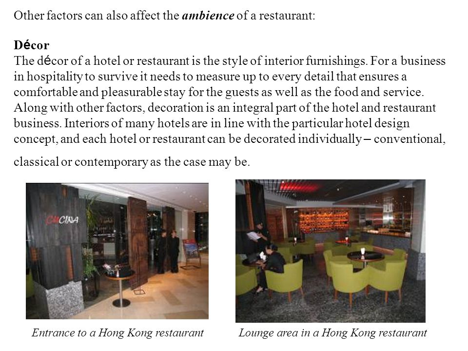 Other factors can also affect the ambience of a restaurant: D é cor The d é cor of a hotel or restaurant is the style of interior furnishings.