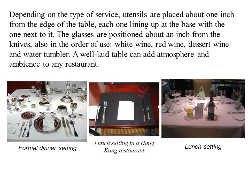 Depending on the type of service, utensils are placed about one inch from the edge of the table, each one lining up at the base with the one next to it.