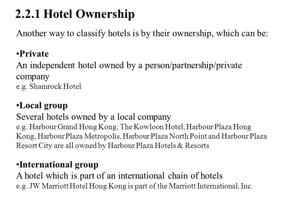 Another way to classify hotels is by their ownership, which can be: Private An independent hotel owned by a person/partnership/private company e.g.