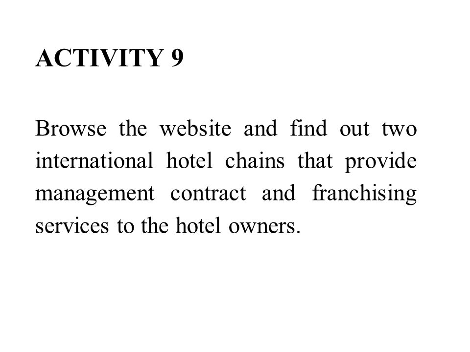 ACTIVITY 9 Browse the website and find out two international hotel chains that provide management contract and franchising services to the hotel owners.
