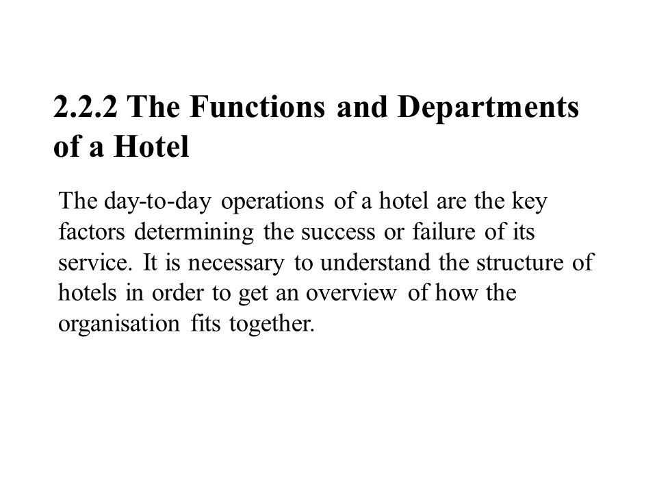 2.2.2 The Functions and Departments of a Hotel The day-to-day operations of a hotel are the key factors determining the success or failure of its service.