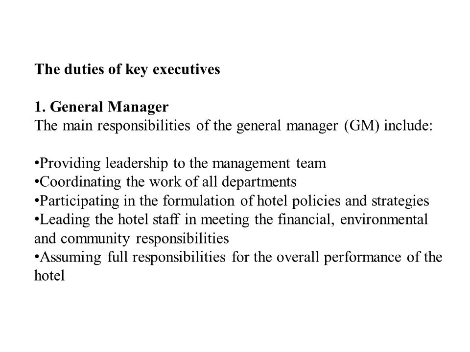 The duties of key executives 1.General Manager The main responsibilities of the general manager (GM) include: Providing leadership to the management team Coordinating the work of all departments Participating in the formulation of hotel policies and strategies Leading the hotel staff in meeting the financial, environmental and community responsibilities Assuming full responsibilities for the overall performance of the hotel