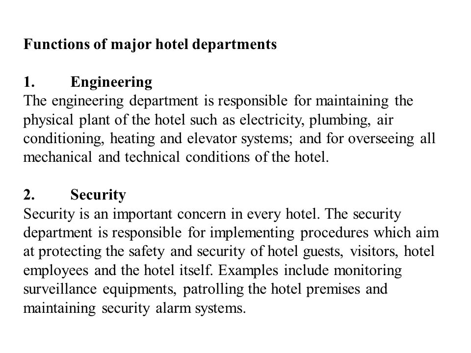 Functions of major hotel departments 1.Engineering The engineering department is responsible for maintaining the physical plant of the hotel such as electricity, plumbing, air conditioning, heating and elevator systems; and for overseeing all mechanical and technical conditions of the hotel.