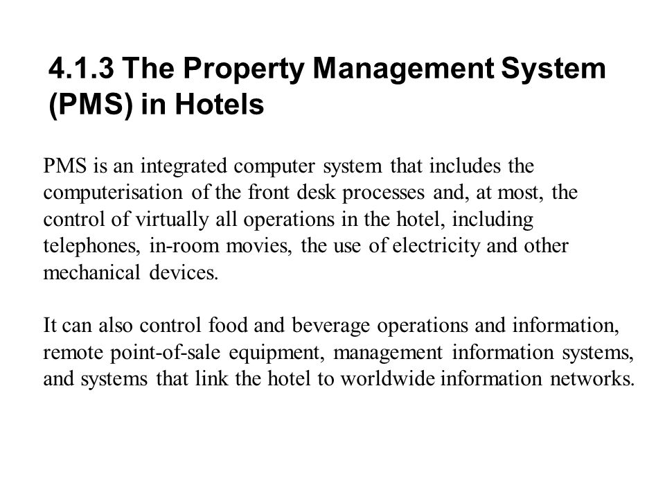 4.1.3 The Property Management System (PMS) in Hotels PMS is an integrated computer system that includes the computerisation of the front desk processes and, at most, the control of virtually all operations in the hotel, including telephones, in-room movies, the use of electricity and other mechanical devices.