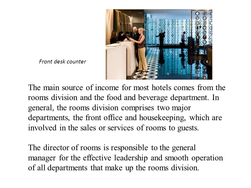 The main source of income for most hotels comes from the rooms division and the food and beverage department.