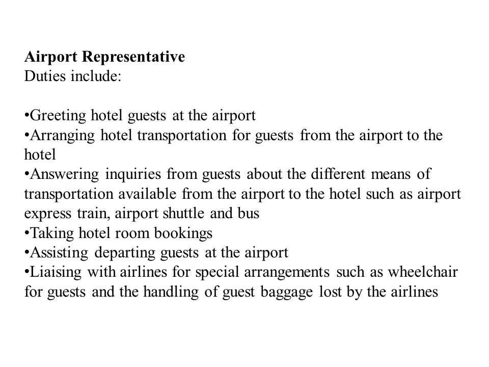 Airport Representative Duties include: Greeting hotel guests at the airport Arranging hotel transportation for guests from the airport to the hotel Answering inquiries from guests about the different means of transportation available from the airport to the hotel such as airport express train, airport shuttle and bus Taking hotel room bookings Assisting departing guests at the airport Liaising with airlines for special arrangements such as wheelchair for guests and the handling of guest baggage lost by the airlines