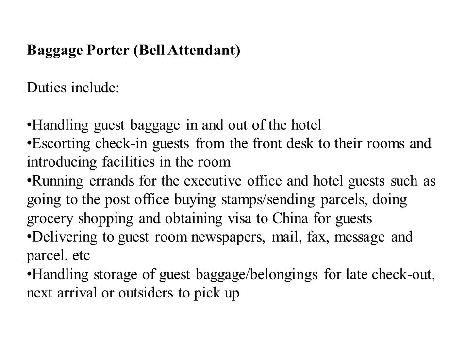 Baggage Porter (Bell Attendant) Duties include: Handling guest baggage in and out of the hotel Escorting check-in guests from the front desk to their rooms and introducing facilities in the room Running errands for the executive office and hotel guests such as going to the post office buying stamps/sending parcels, doing grocery shopping and obtaining visa to China for guests Delivering to guest room newspapers, mail, fax, message and parcel, etc Handling storage of guest baggage/belongings for late check-out, next arrival or outsiders to pick up
