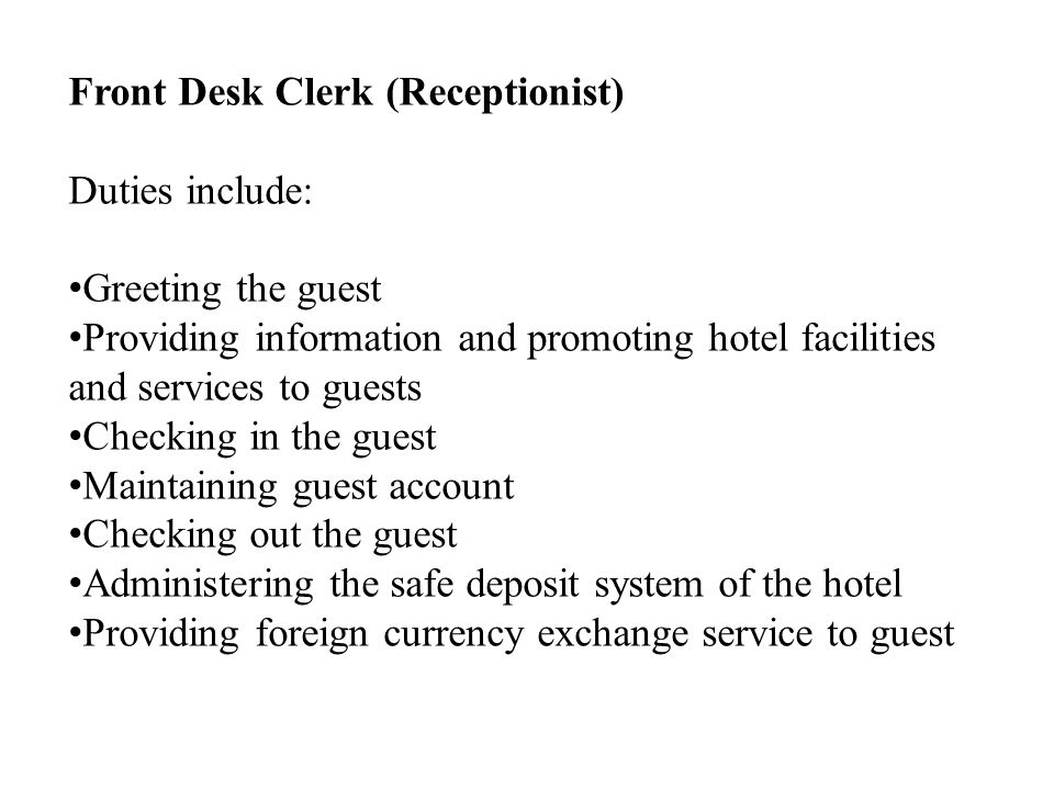 Front Desk Clerk (Receptionist) Duties include: Greeting the guest Providing information and promoting hotel facilities and services to guests Checking in the guest Maintaining guest account Checking out the guest Administering the safe deposit system of the hotel Providing foreign currency exchange service to guest