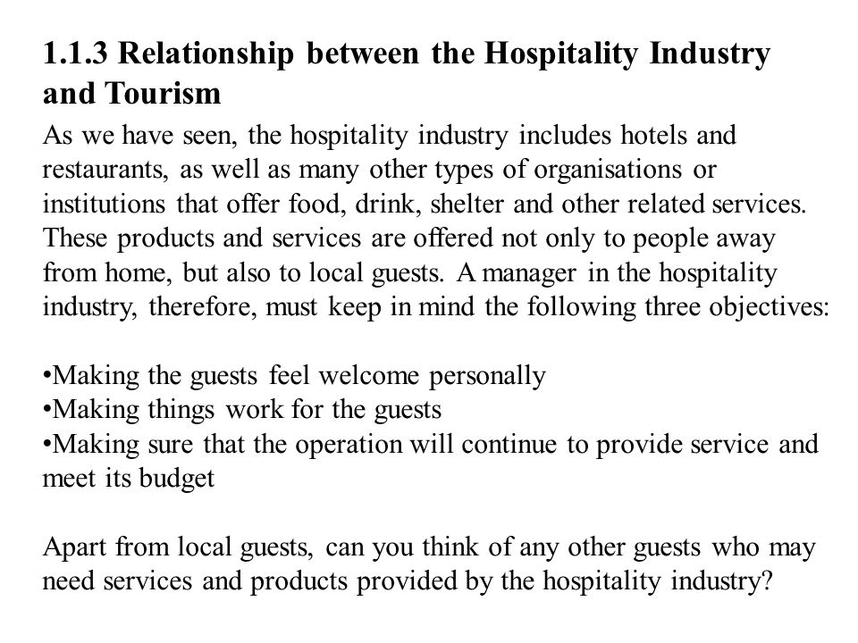 1.1.3 Relationship between the Hospitality Industry and Tourism As we have seen, the hospitality industry includes hotels and restaurants, as well as many other types of organisations or institutions that offer food, drink, shelter and other related services.