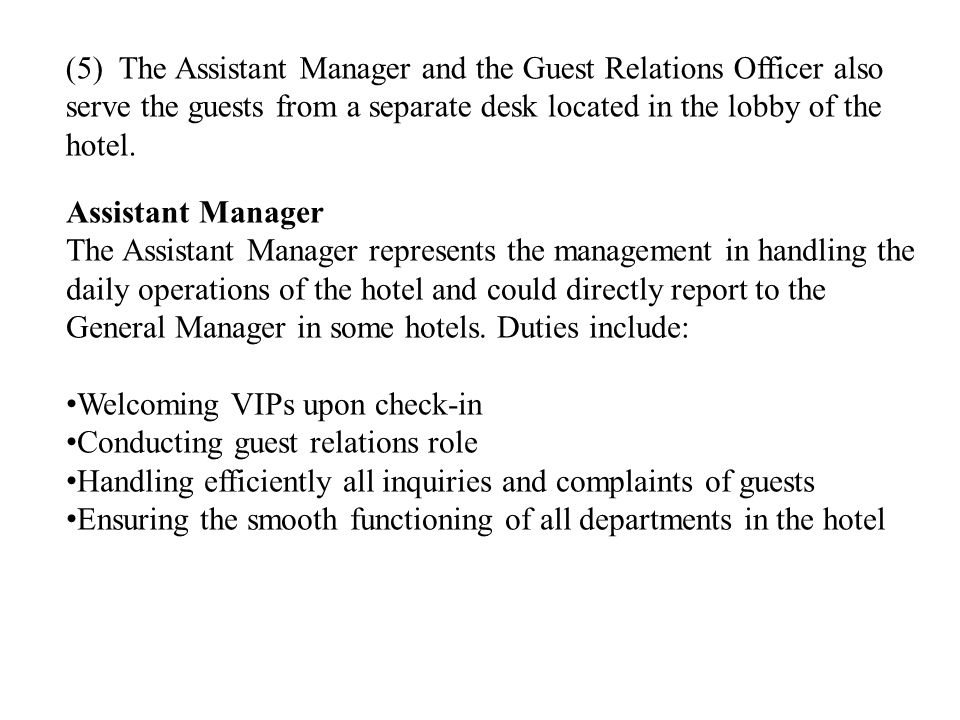 Assistant Manager The Assistant Manager represents the management in handling the daily operations of the hotel and could directly report to the General Manager in some hotels.