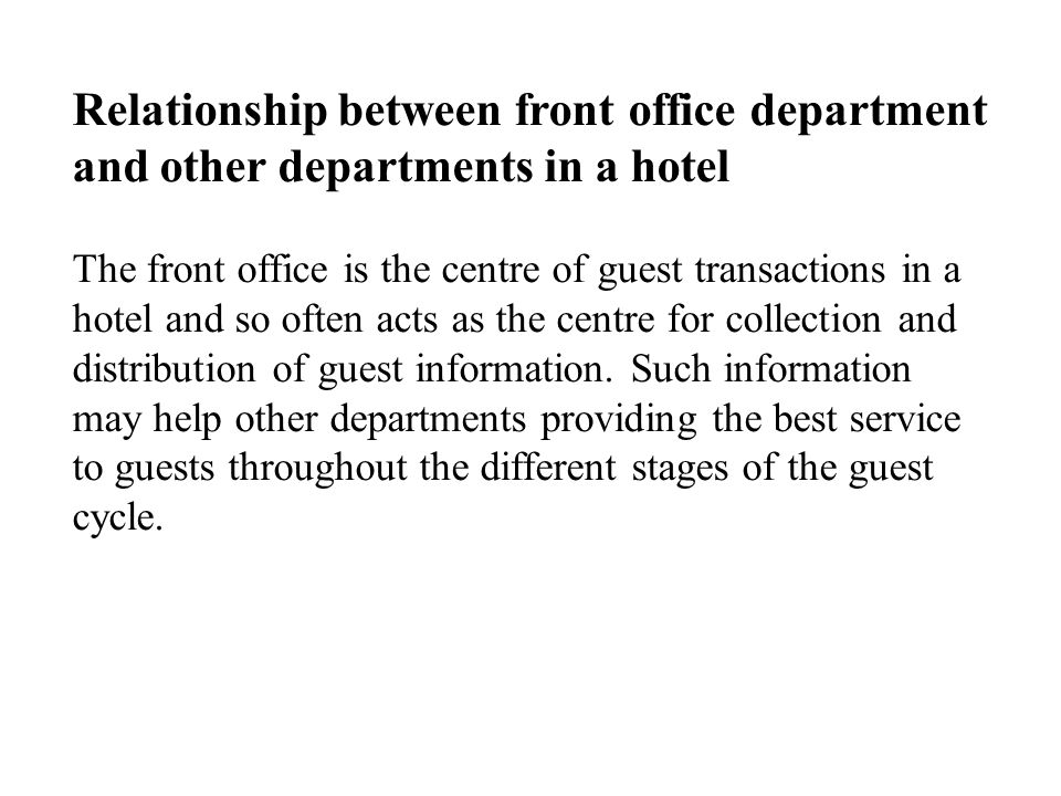 Relationship between front office department and other departments in a hotel The front office is the centre of guest transactions in a hotel and so often acts as the centre for collection and distribution of guest information.
