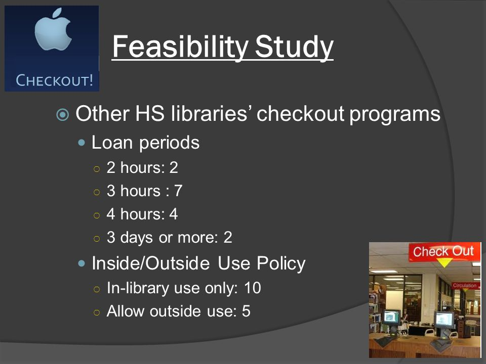 Feasibility Study Other HS libraries checkout programs Loan periods 2 hours: 2 3 hours : 7 4 hours: 4 3 days or more: 2 Inside/Outside Use Policy In-library use only: 10 Allow outside use: 5