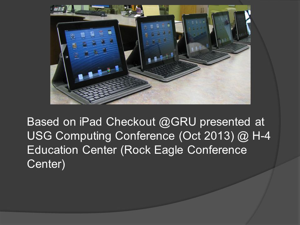 Based on iPad Checkout @GRU presented at USG Computing Conference (Oct 2013) @ H-4 Education Center (Rock Eagle Conference Center)