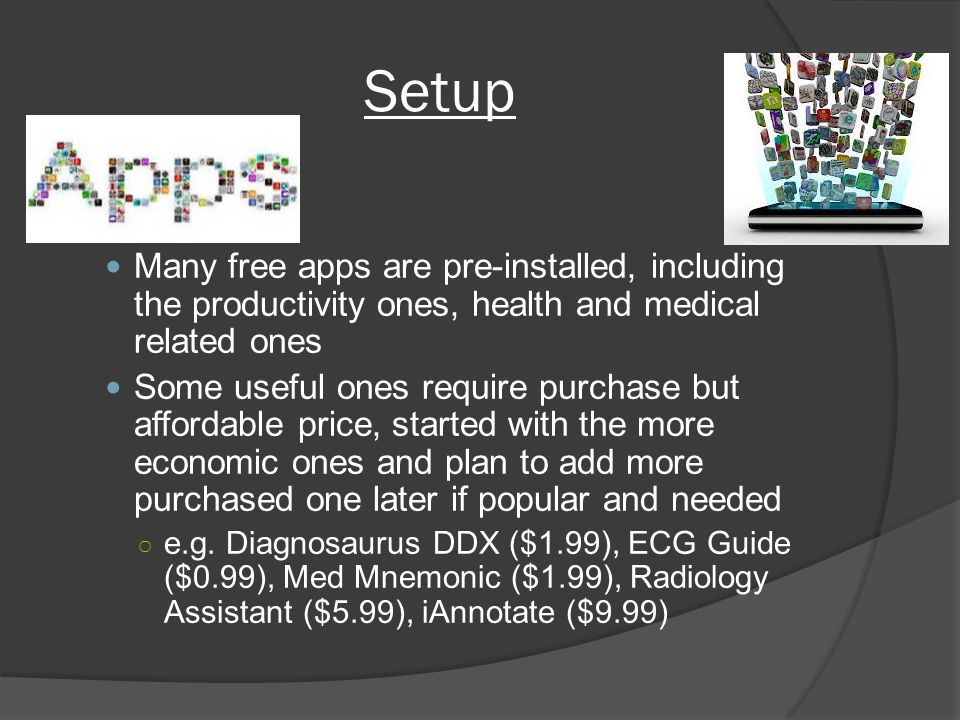 Setup Apps Many free apps are pre-installed, including the productivity ones, health and medical related ones Some useful ones require purchase but affordable price, started with the more economic ones and plan to add more purchased one later if popular and needed e.g.