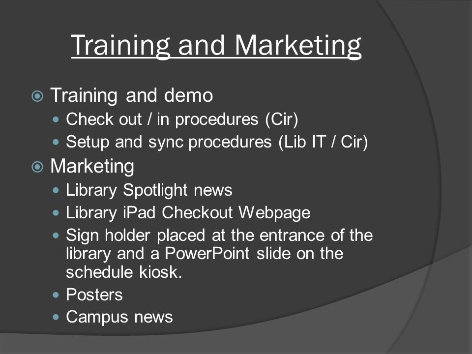 Training and Marketing Training and demo Check out / in procedures (Cir) Setup and sync procedures (Lib IT / Cir) Marketing Library Spotlight news Library iPad Checkout Webpage Sign holder placed at the entrance of the library and a PowerPoint slide on the schedule kiosk.