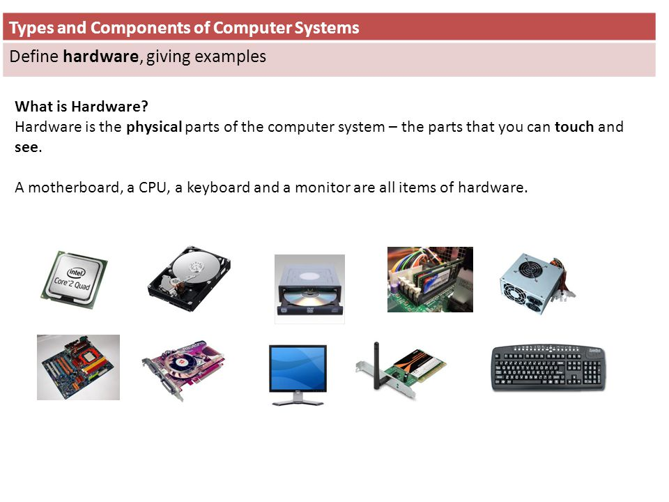 Types and Components of Computer Systems Define hardware, giving examples What is Hardware? Hardware is the physical parts of the computer system – th