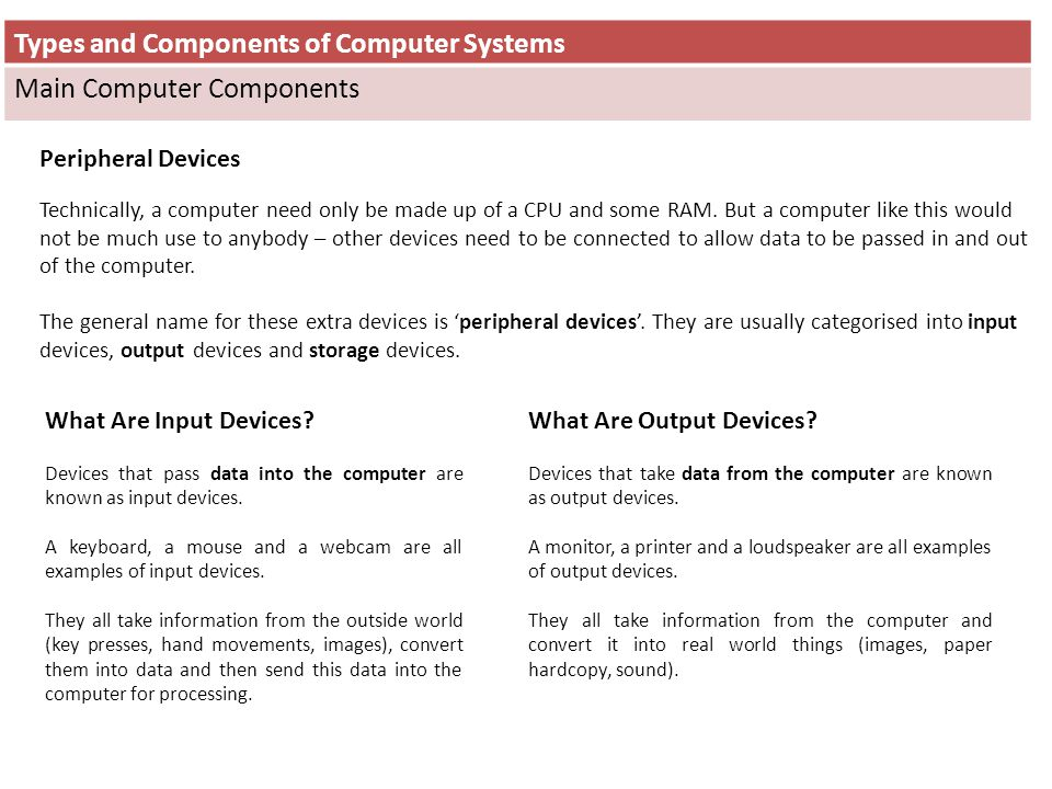 Types and Components of Computer Systems Main Computer Components Peripheral Devices Technically, a computer need only be made up of a CPU and some RA