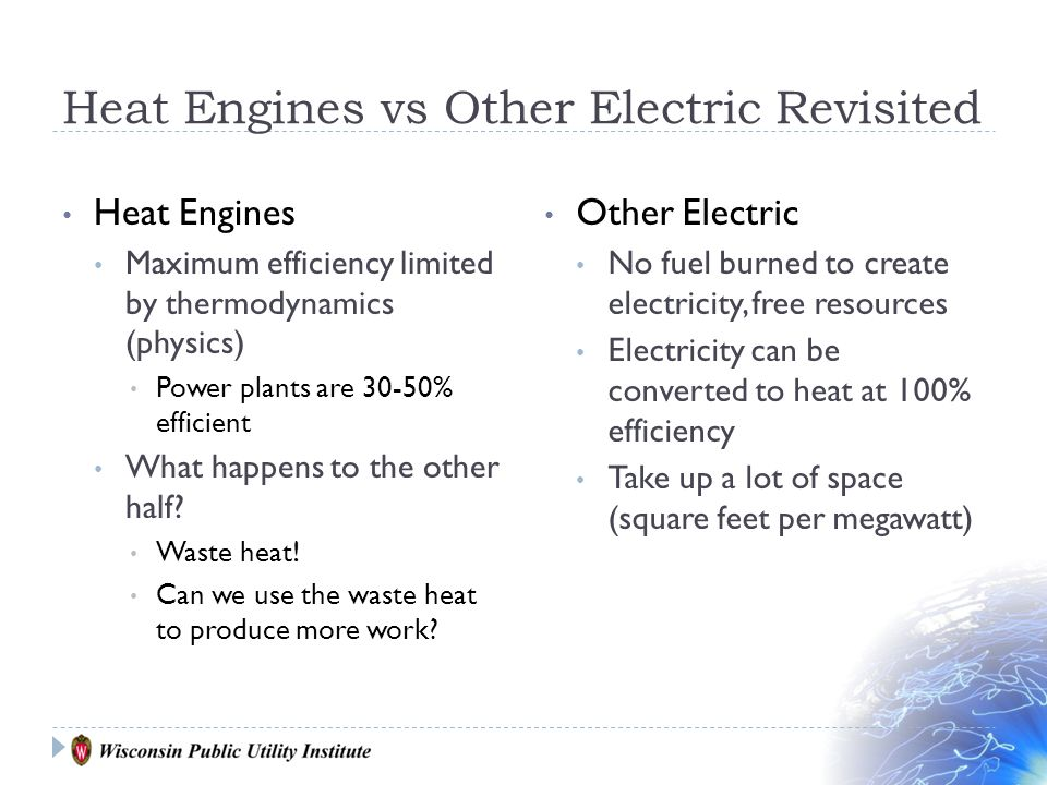 Heat Engines vs Other Electric Revisited Heat Engines Maximum efficiency limited by thermodynamics (physics) Power plants are 30-50% efficient What happens to the other half.