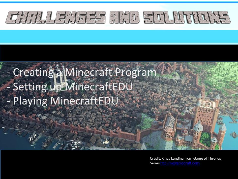 - Creating a Minecraft Program - Setting up MinecraftEDU - Playing MinecraftEDU Credit: Kings Landing from Game of Thrones Series http://westeroscraft.com/ http://westeroscraft.com/
