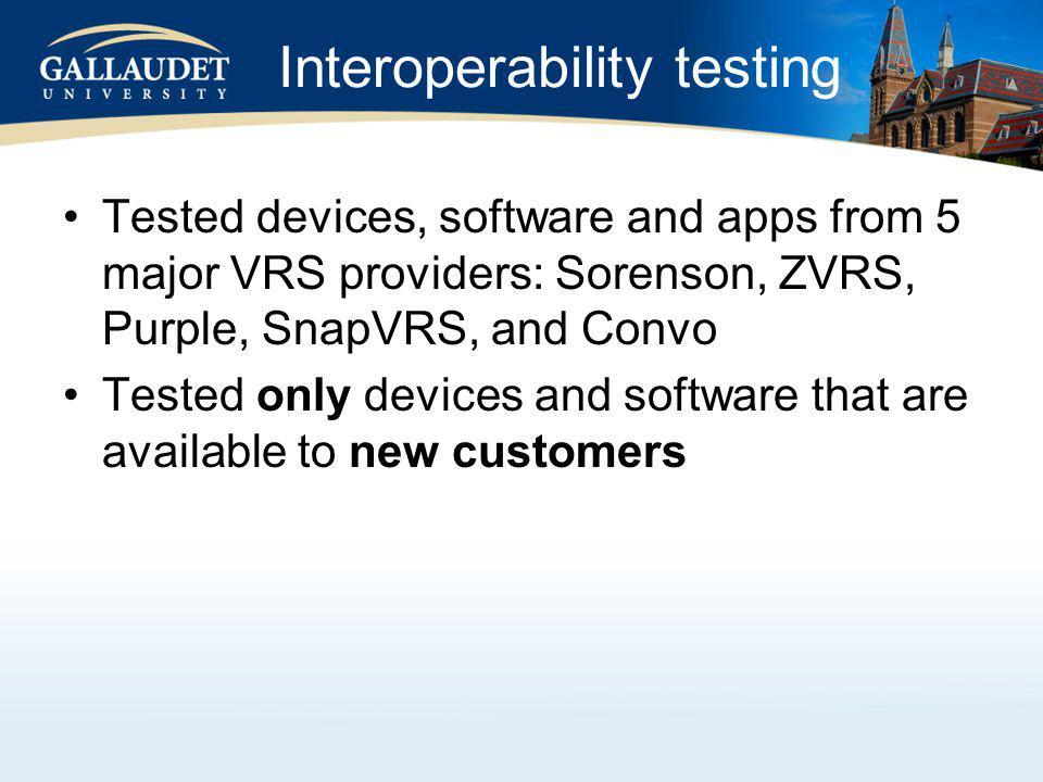 Interoperability testing Tested devices, software and apps from 5 major VRS providers: Sorenson, ZVRS, Purple, SnapVRS, and Convo Tested only devices and software that are available to new customers
