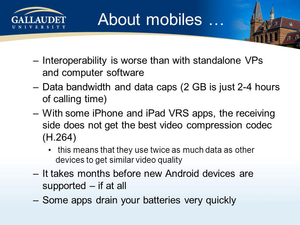 About mobiles … –Interoperability is worse than with standalone VPs and computer software –Data bandwidth and data caps (2 GB is just 2-4 hours of calling time) –With some iPhone and iPad VRS apps, the receiving side does not get the best video compression codec (H.264) this means that they use twice as much data as other devices to get similar video quality –It takes months before new Android devices are supported – if at all –Some apps drain your batteries very quickly