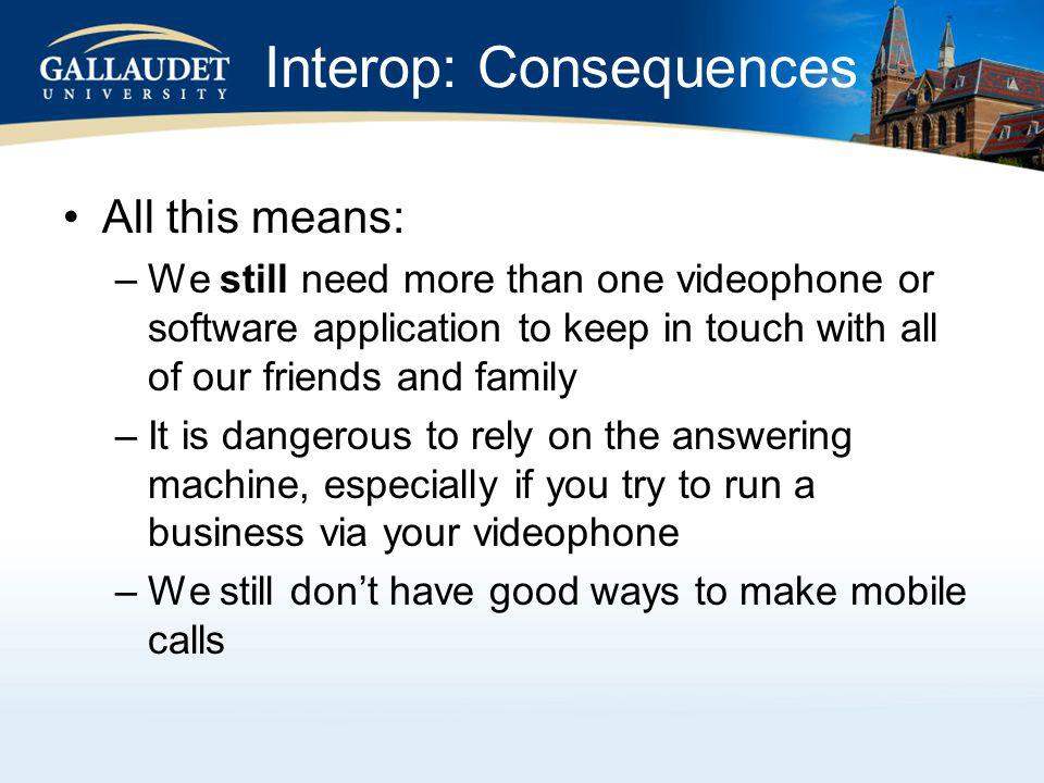 Interop: Consequences All this means: –We still need more than one videophone or software application to keep in touch with all of our friends and family –It is dangerous to rely on the answering machine, especially if you try to run a business via your videophone –We still dont have good ways to make mobile calls
