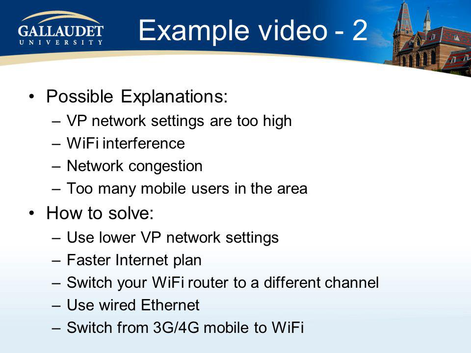 Possible Explanations: –VP network settings are too high –WiFi interference –Network congestion –Too many mobile users in the area How to solve: –Use lower VP network settings –Faster Internet plan –Switch your WiFi router to a different channel –Use wired Ethernet –Switch from 3G/4G mobile to WiFi