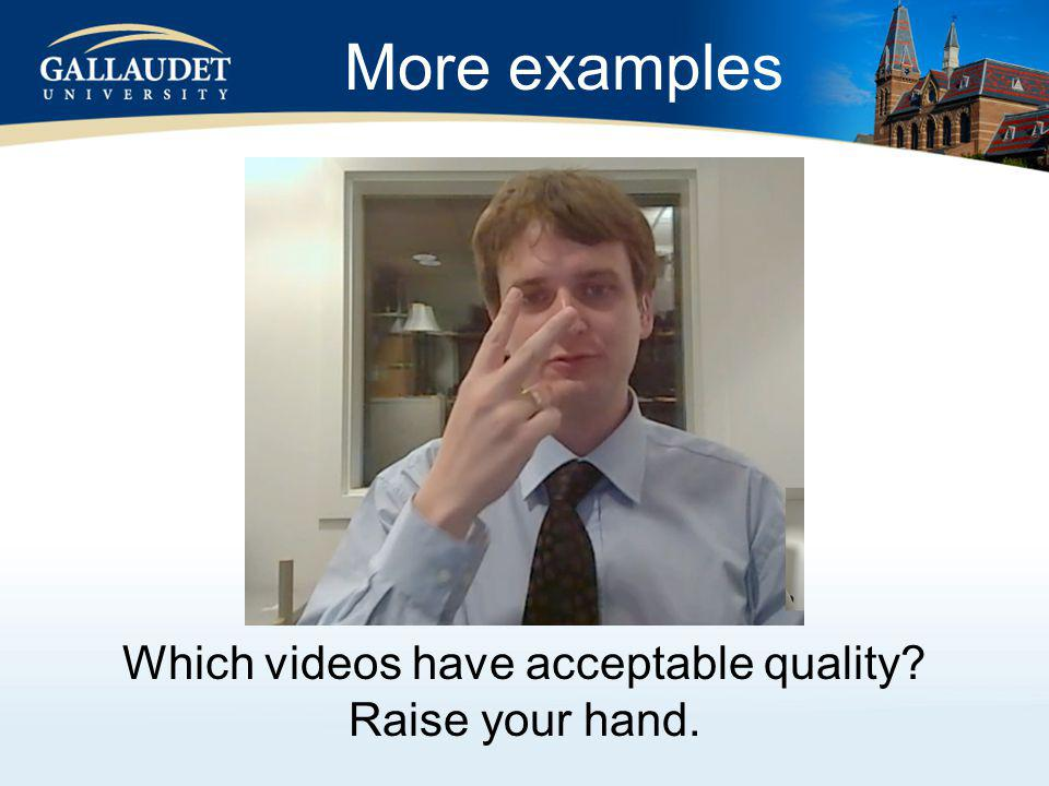 More examples Which videos have acceptable quality Raise your hand.