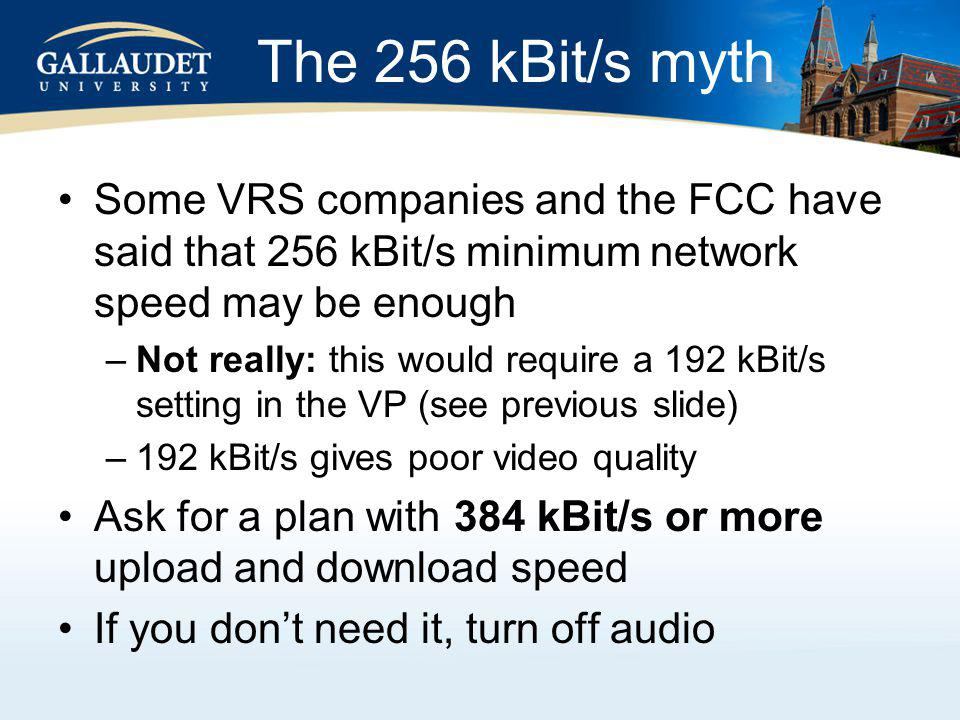 The 256 kBit/s myth Some VRS companies and the FCC have said that 256 kBit/s minimum network speed may be enough –Not really: this would require a 192 kBit/s setting in the VP (see previous slide) –192 kBit/s gives poor video quality Ask for a plan with 384 kBit/s or more upload and download speed If you dont need it, turn off audio