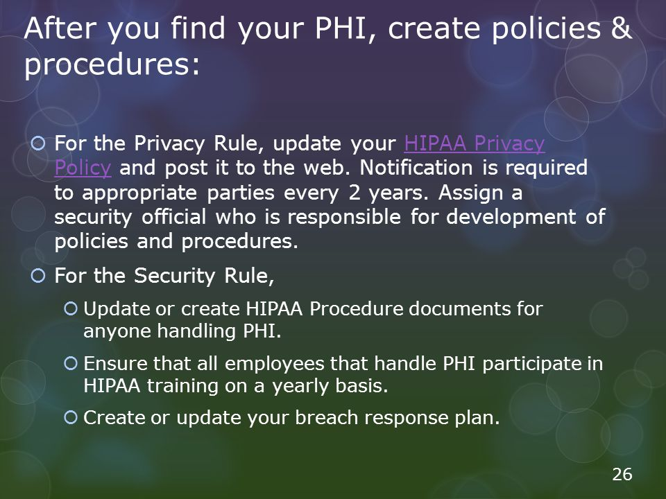 After you find your PHI, create policies & procedures: For the Privacy Rule, update your HIPAA Privacy Policy and post it to the web. Notification is