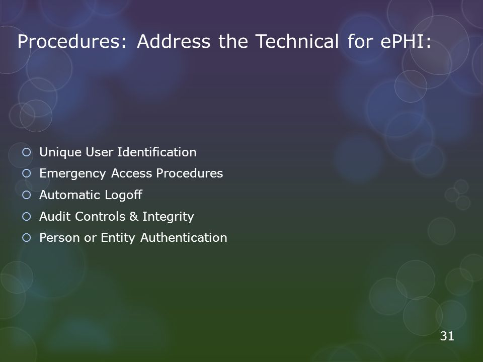 Procedures: Address the Technical for ePHI: Unique User Identification Emergency Access Procedures Automatic Logoff Audit Controls & Integrity Person