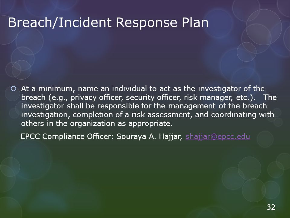 Breach/Incident Response Plan At a minimum, name an individual to act as the investigator of the breach (e.g., privacy officer, security officer, risk