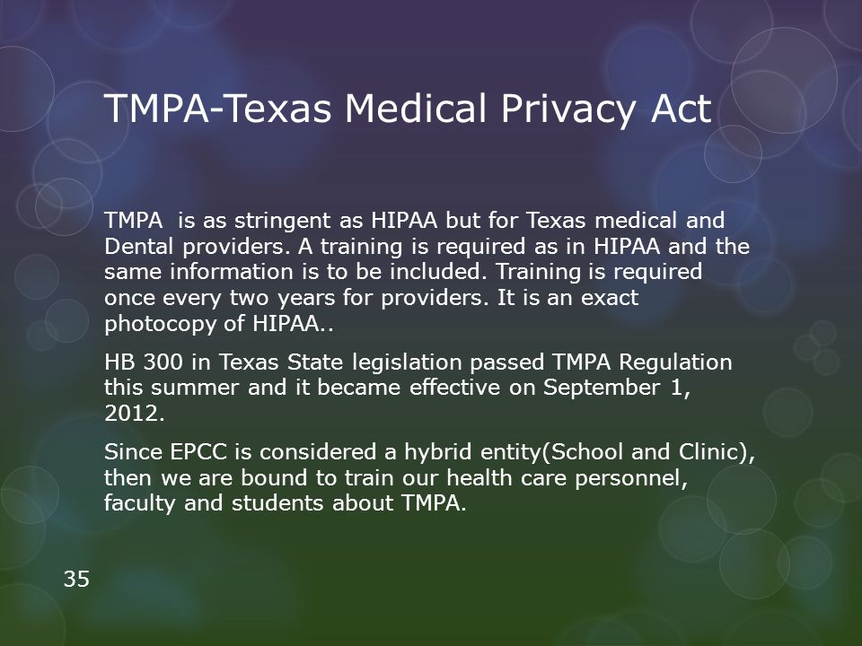 TMPA-Texas Medical Privacy Act TMPA is as stringent as HIPAA but for Texas medical and Dental providers. A training is required as in HIPAA and the sa