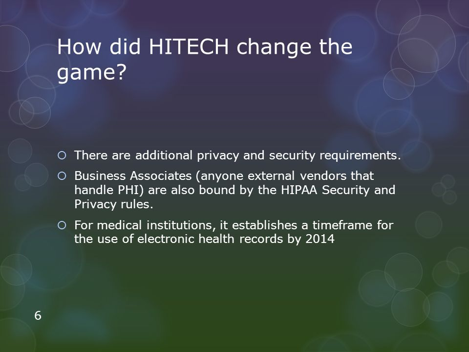 How did HITECH change the game? There are additional privacy and security requirements. Business Associates (anyone external vendors that handle PHI)