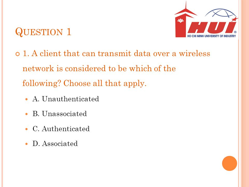 Q UESTION 1 1. A client that can transmit data over a wireless network is considered to be which of the following? Choose all that apply. A. Unauthent