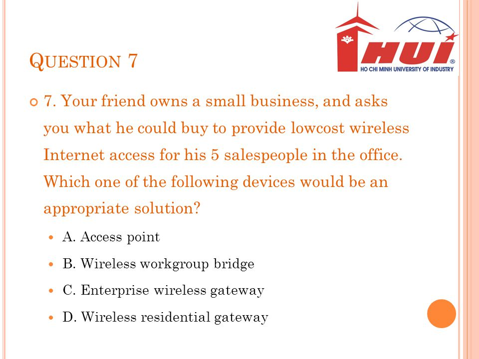 Q UESTION 7 7. Your friend owns a small business, and asks you what he could buy to provide lowcost wireless Internet access for his 5 salespeople in