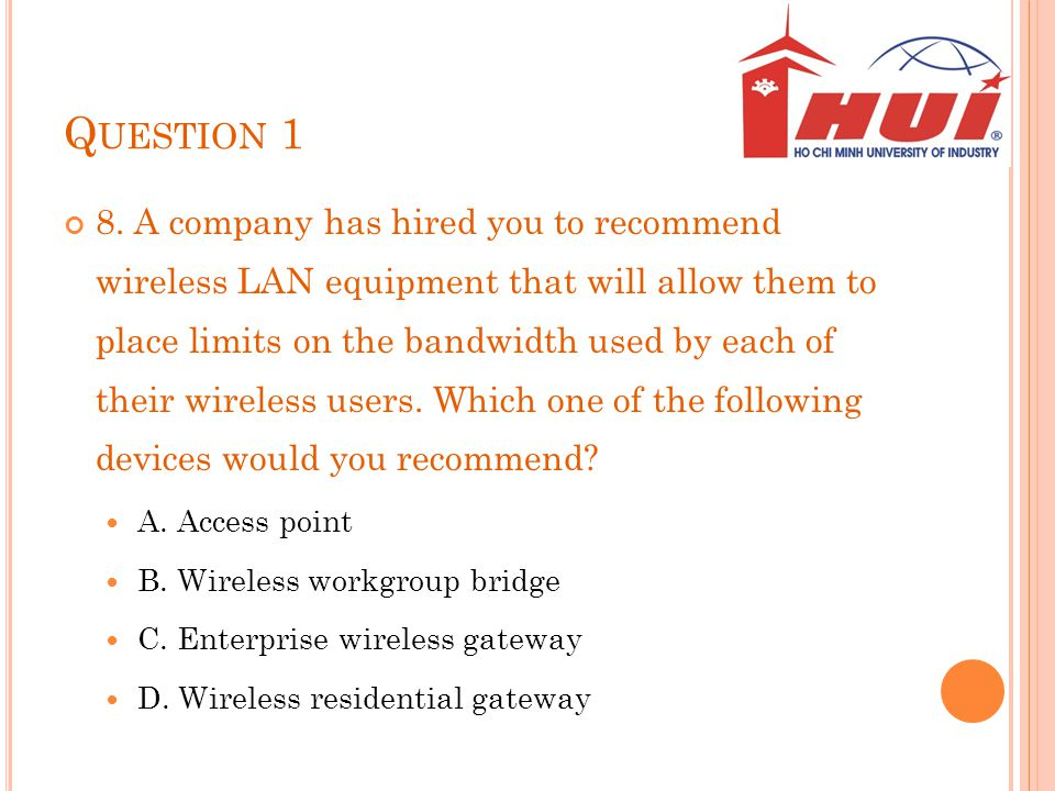 Q UESTION 1 8. A company has hired you to recommend wireless LAN equipment that will allow them to place limits on the bandwidth used by each of their