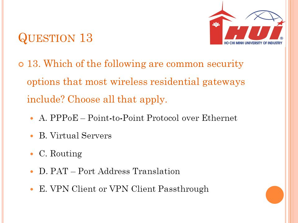 Q UESTION 13 13. Which of the following are common security options that most wireless residential gateways include? Choose all that apply. A. PPPoE –