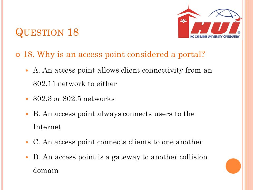 Q UESTION 18 18. Why is an access point considered a portal? A. An access point allows client connectivity from an 802.11 network to either 802.3 or 8