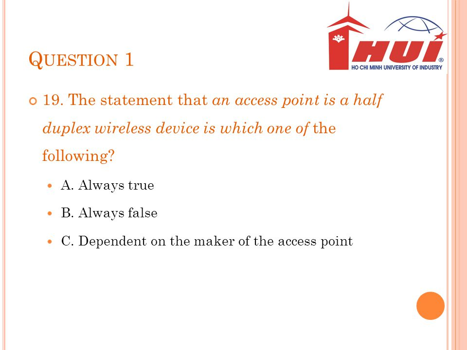Q UESTION 1 19. The statement that an access point is a half duplex wireless device is which one of the following? A. Always true B. Always false C. D