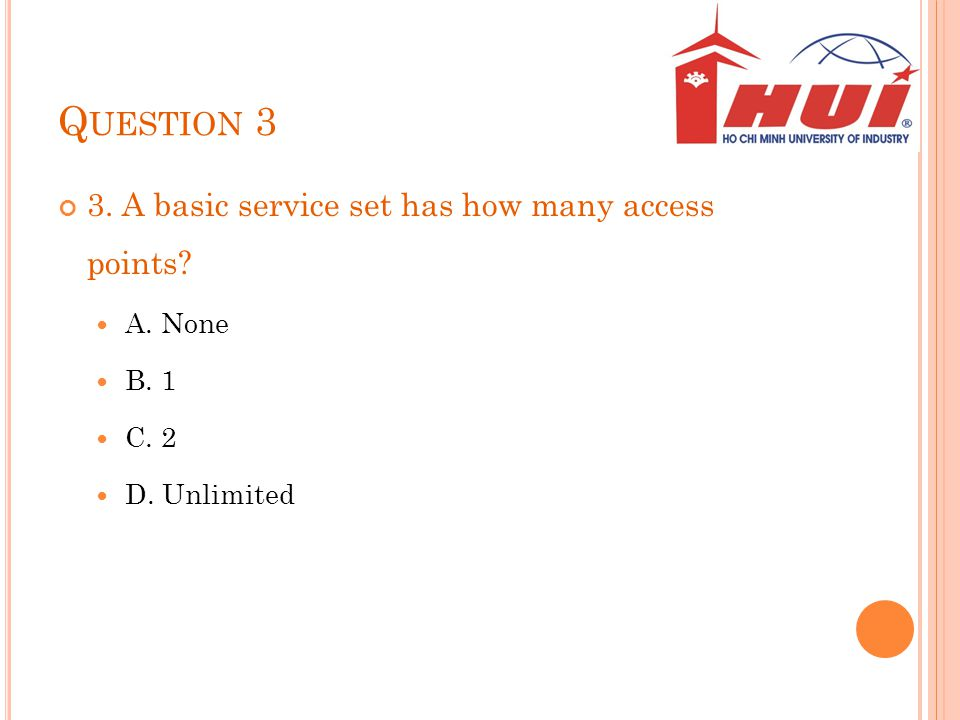 Q UESTION 3 3. A basic service set has how many access points? A. None B. 1 C. 2 D. Unlimited