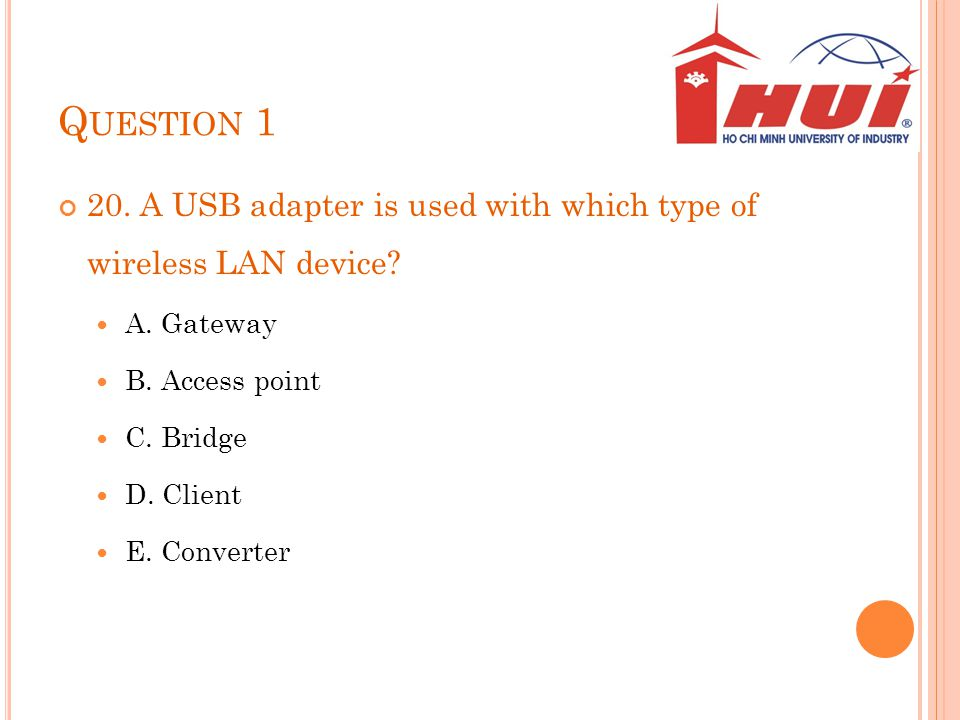 Q UESTION 1 20. A USB adapter is used with which type of wireless LAN device? A. Gateway B. Access point C. Bridge D. Client E. Converter