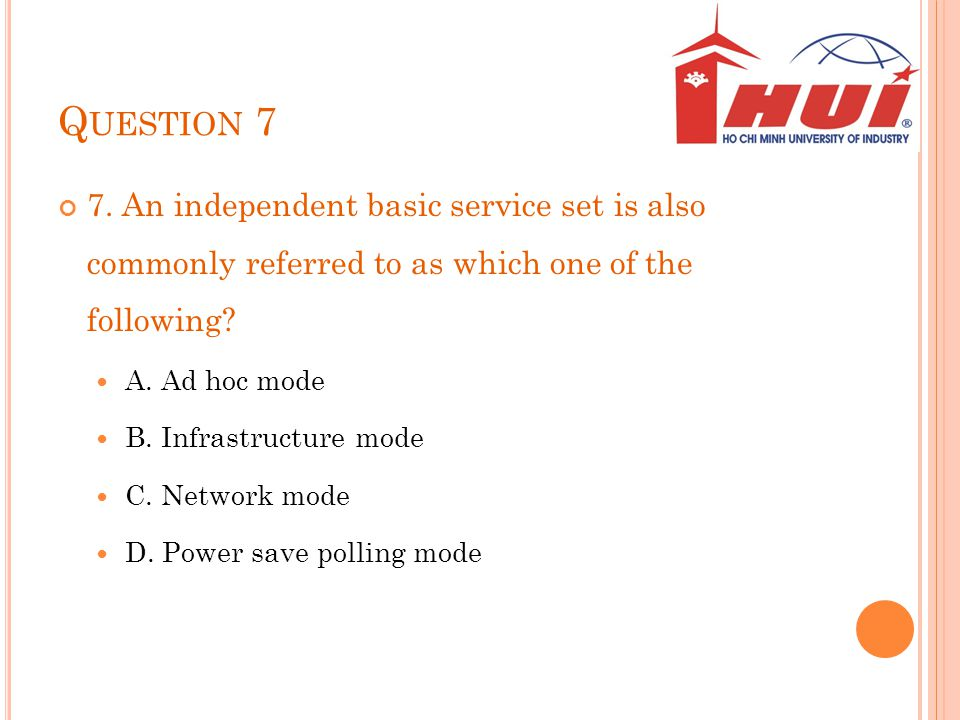 Q UESTION 7 7. An independent basic service set is also commonly referred to as which one of the following? A. Ad hoc mode B. Infrastructure mode C. N