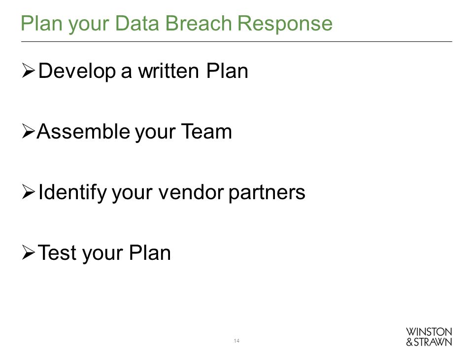 Develop a written Plan Assemble your Team Identify your vendor partners Test your Plan Plan your Data Breach Response 14
