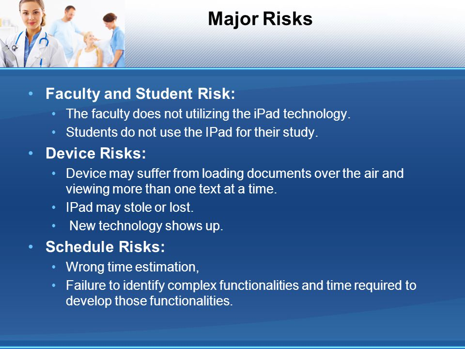 Major Risks Faculty and Student Risk: The faculty does not utilizing the iPad technology. Students do not use the IPad for their study. Device Risks:
